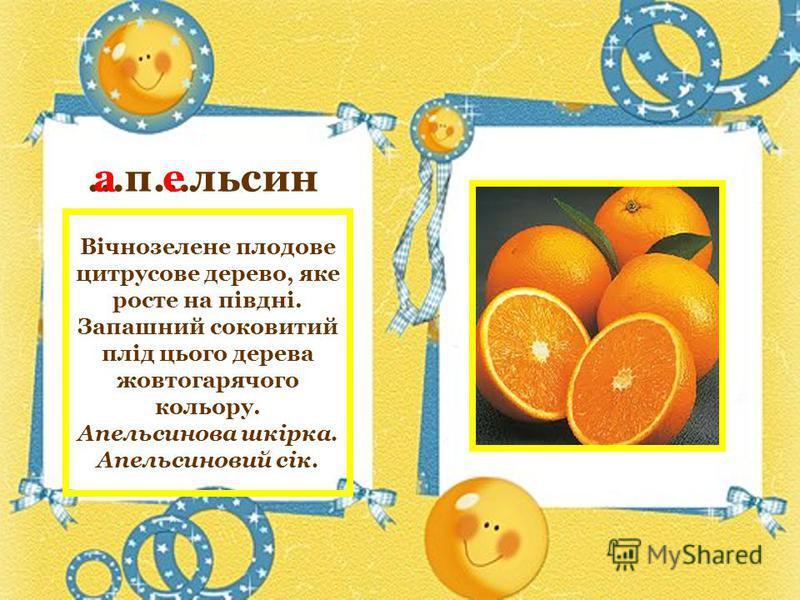 …п…льсин ае Вічнозелене плодове цитрусове дерево, яке росте на півдні. Запашний соковитий плід цього дерева жовтогарячого кольору. Апельсинова шкірка. Апельсиновий сік.