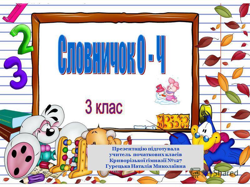 Презентацію підготувала учитель початкових класів Криворізької гімназії 127 Гурецька Наталія Миколаївна