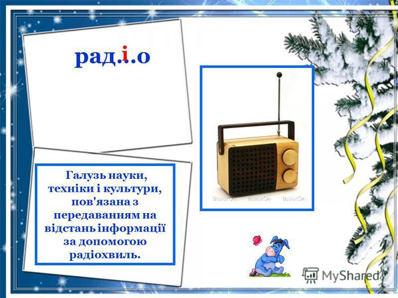 рад…о і Галузь науки, техніки і культури, пов'язана з передаванням на відстань інформації за допомогою радіохвиль.
