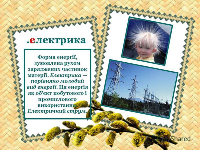 …лектрика е Форма енергії, зумовлена рухом заряджених частинок матерії. Електрика порівняно молодий вид енергії. Ця енергія як об'єкт побутового і промислового використання. Електричний струм.
