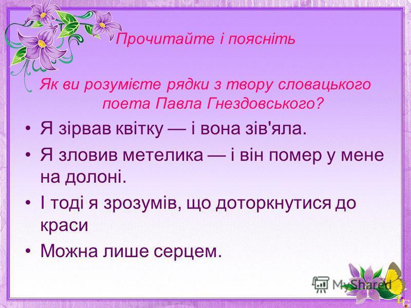 Прочитайте і поясніть Як ви розумієте рядки з твору словацького поета Павла Гнездовського? Я зірвав квітку і вона зів'яла. Я зловив метелика і він помер у мене на долоні. І тоді я зрозумів, що доторкнутися до краси Можна лише серцем.