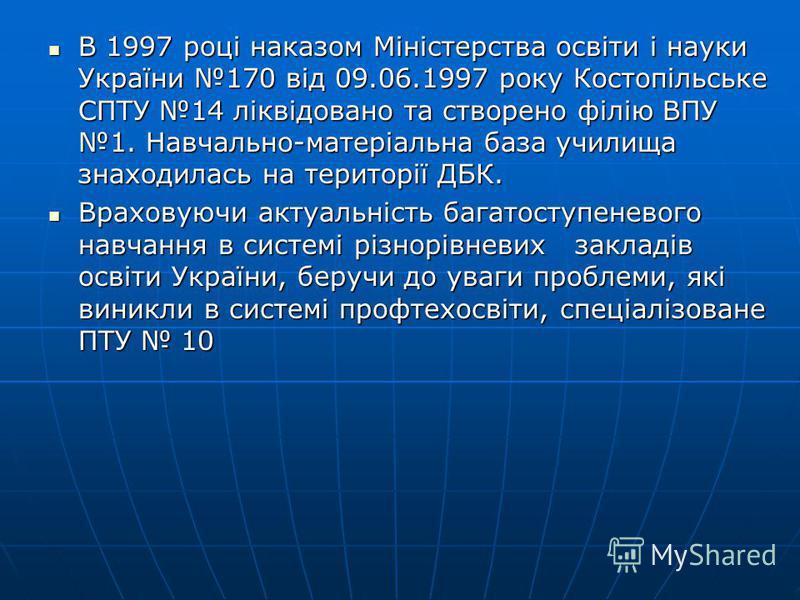 В 1997 році наказом Міністерства освіти і науки України 170 від 09.06.1997 року Костопільське СПТУ 14 ліквідовано та створено філію ВПУ 1. Навчально-матеріальна база училища знаходилась на території ДБК. В 1997 році наказом Міністерства освіти і наук