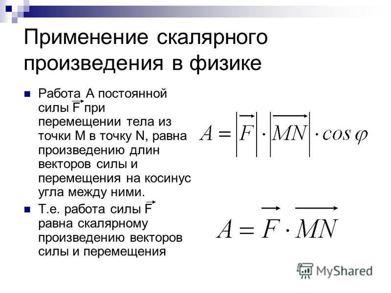 Применение скалярного произведения в физике Работа А постоянной силы F при перемещении тела из точки М в точку N, равна произведению длин векторов силы и перемещения на косинус угла между ними. Т.е. работа силы F равна скалярному произведению векторо