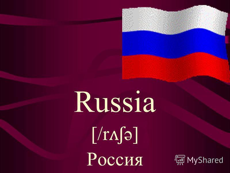 Russia [/r ʌʃ ə] Россия
