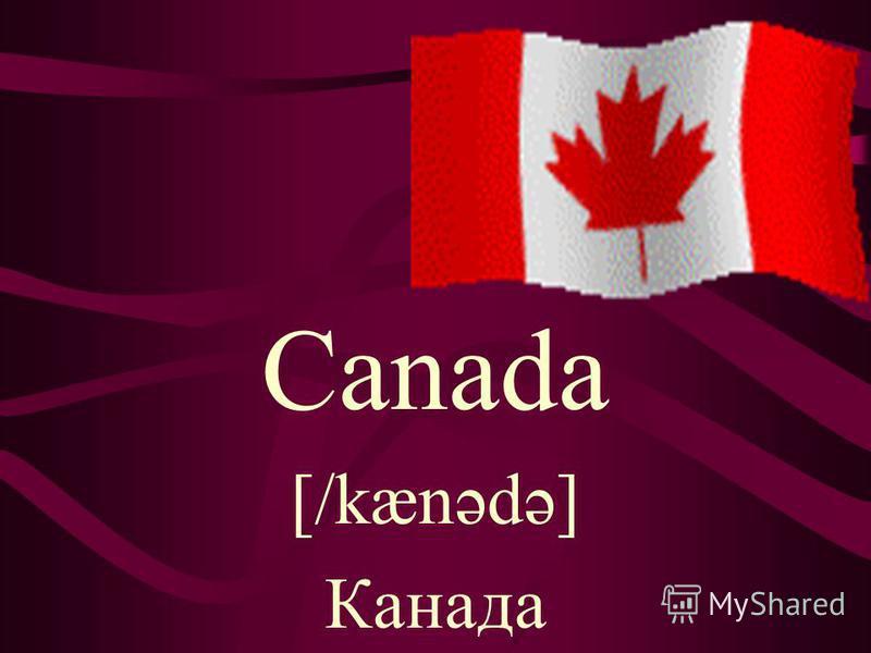 Canada [/kænədə] Канада