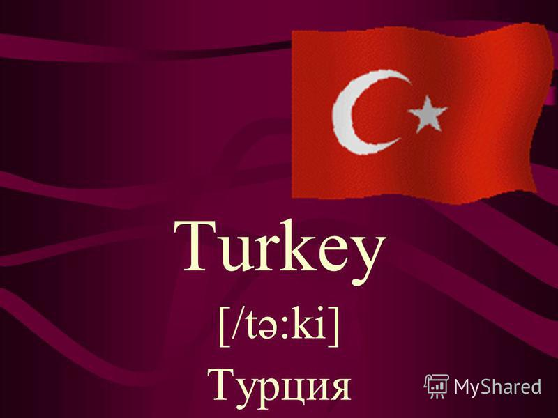 Turkey [/tə:ki] Турция