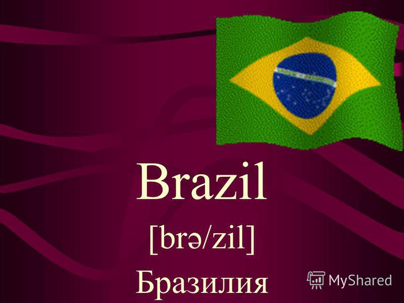 Brazil [brə/zil] Бразилия