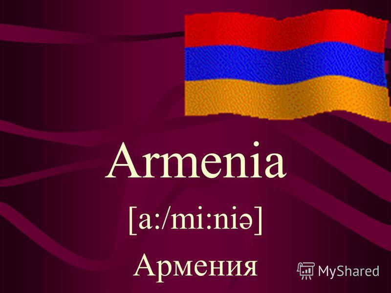 Armenia [a:/mi:niə] Армения