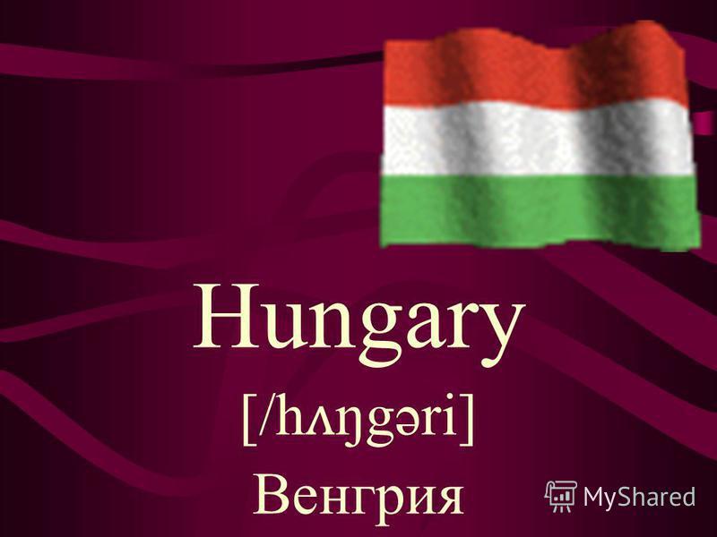 Hungary [/h ʌ ŋgəri] Венгрия
