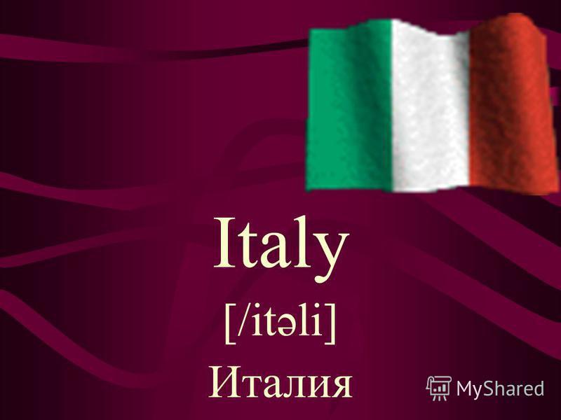 Italy [/itəli] Италия