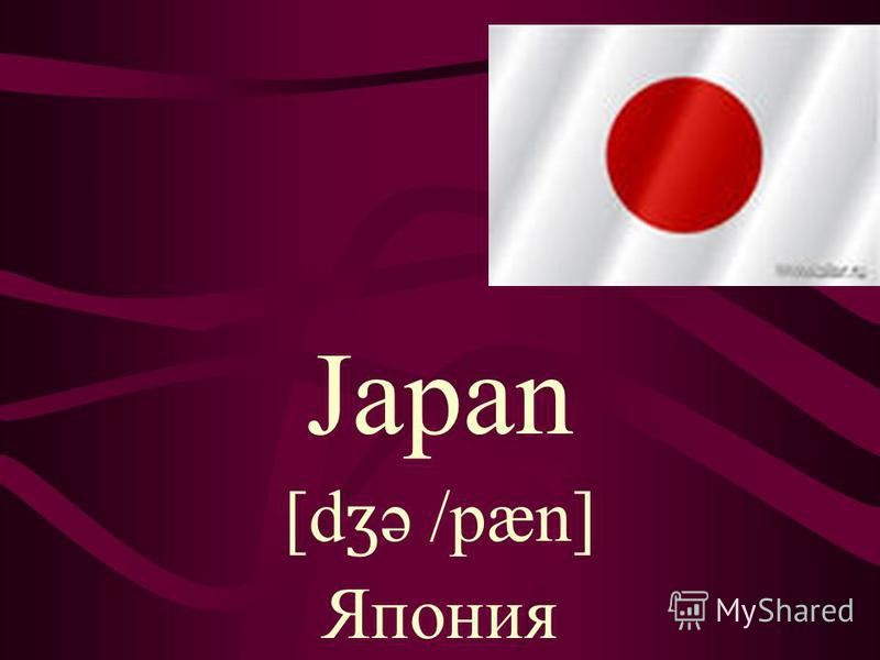 Japan [d ʒ ə /pæn] Япония