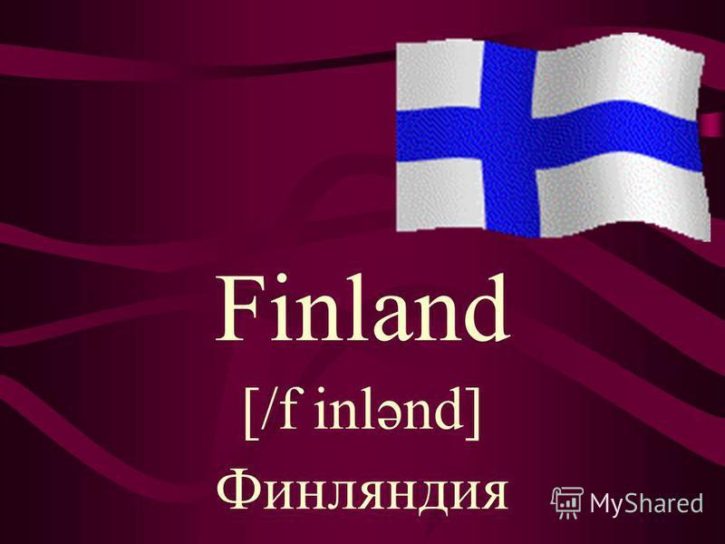 Finland [/f inlənd] Финляндия