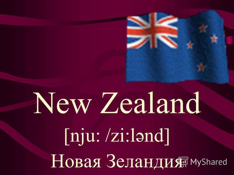New Zealand [nju: /zi:lənd] Новая Зеландия