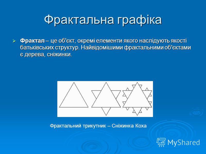 Фрактальна графіка Фрактал – це об'єкт, окремі елементи якого наслідують якості батьківських структур. Найвідомішими фрактальними об'єктами є дерева, сніжинки. Фрактал – це об'єкт, окремі елементи якого наслідують якості батьківських структур. Найвід