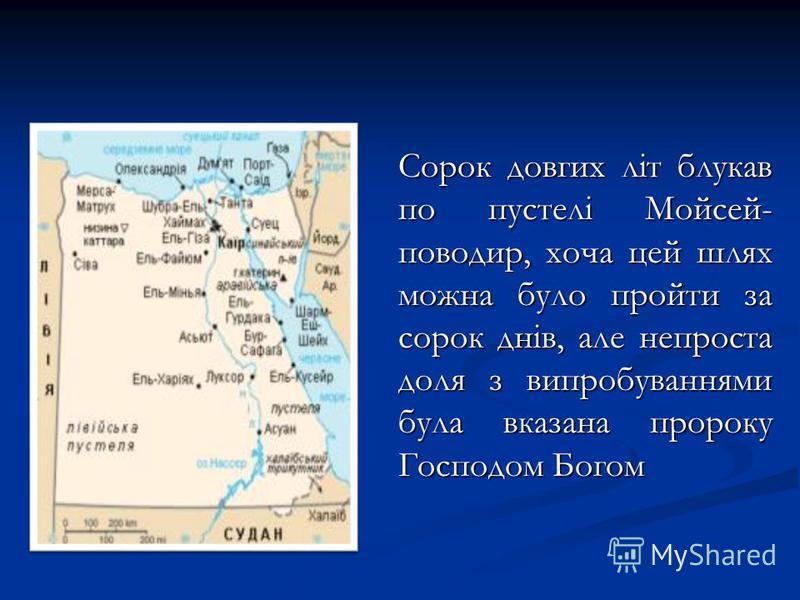 Сорок довгих літ блукав по пустелі Мойсей- поводир, хоча цей шлях можна було пройти за сорок днів, але непроста доля з випробуваннями була вказана пророку Господом Богом