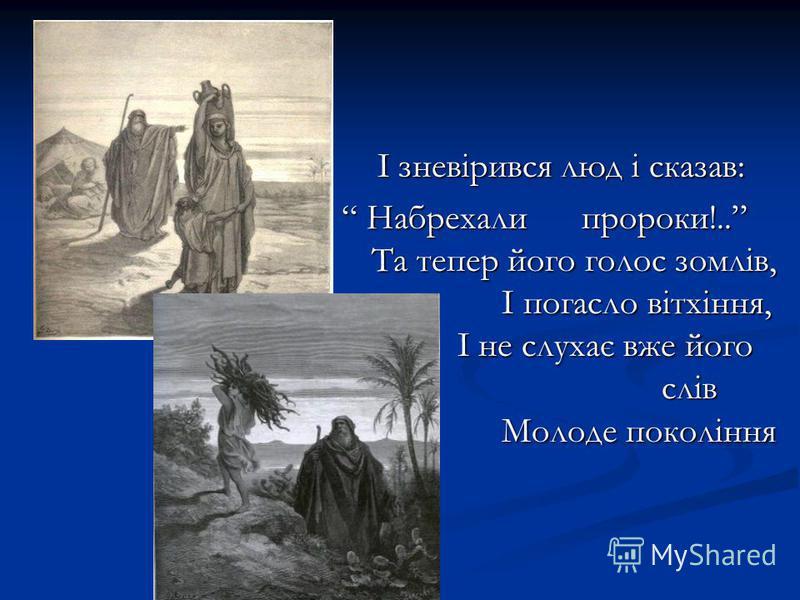 І зневірився люд і сказав: Набрехали пророки!.. Та тепер його голос зомлів, І погасло вітхіння, І не слухає вже його слів Молоде покоління