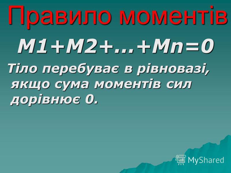 Правило моментів М1+М2+...+Мn=0 Тіло перебуває в рівновазі, якщо сума моментів сил дорівнює 0. Тіло перебуває в рівновазі, якщо сума моментів сил дорівнює 0.