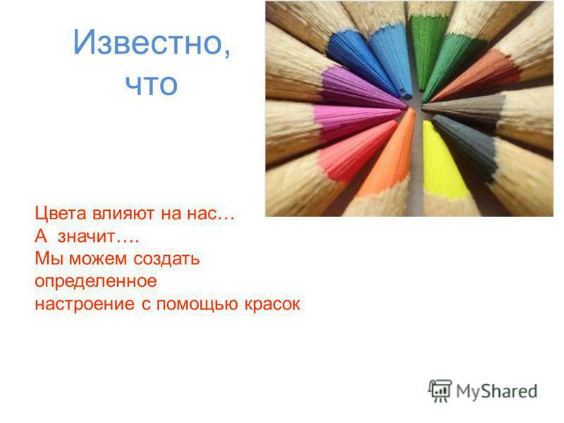 Известно, что Цвета влияют на нас… А значит…. Мы можем создать определенное настроение с помощью красок Цвета влияют на нас… А значит…. Мы можем создать определенное настроение с помощью красок