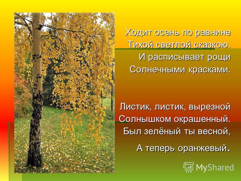 Ходит осень по равнине Тихой светлой сказкою. И расписывает рощи Солнечными красками. Листик, листик, вырезной Солнышком окрашенный. Был зелёный ты весной, А теперь оранжевый.