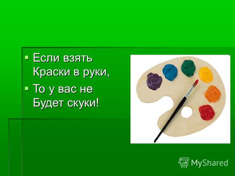 Если взять Краски в руки, Если взять Краски в руки, То у вас не Будет скуки! То у вас не Будет скуки!