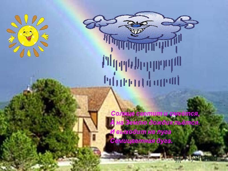 Солнце светит и смеётся, А на Землю дождик льётся. И выходит на луга Семицветная дуга.