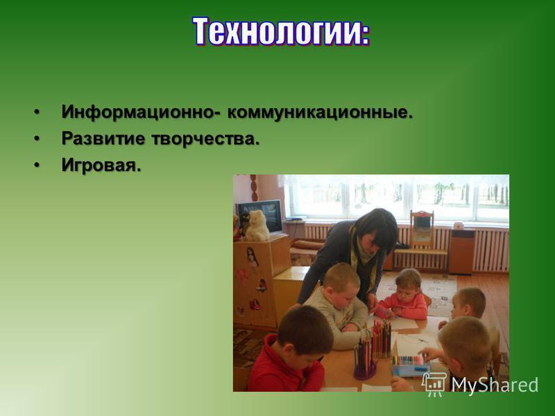 Информационно- коммуникационные.Информационно- коммуникационные. Развитие творчества.Развитие творчества. Игровая.Игровая.