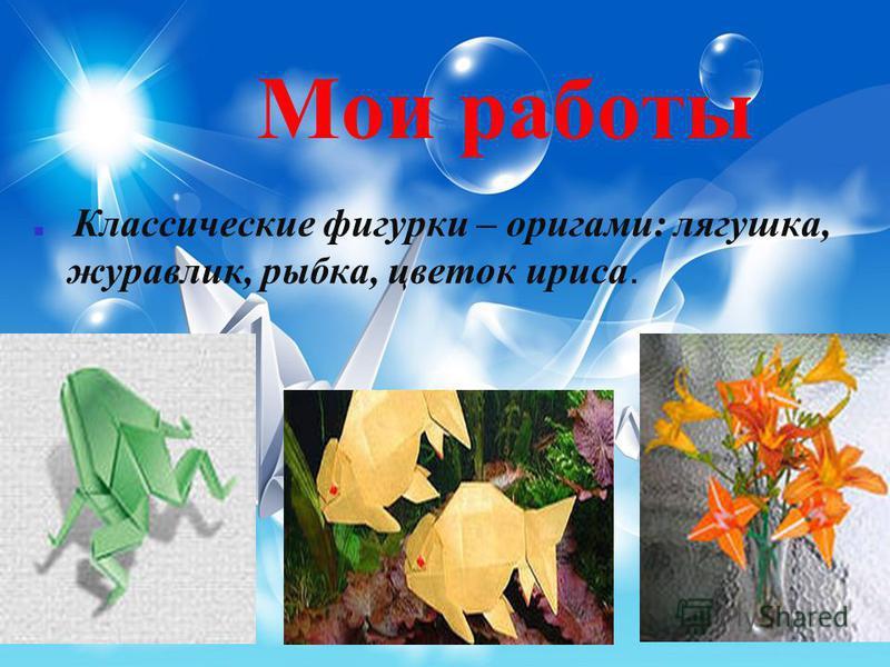 Мои работы Классические фигурки – оригами: лягушка, журавлик, рыбка, цветок ириса.
