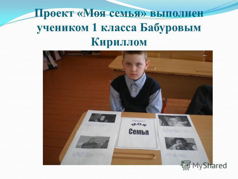 Проект «Моя семья» выполнен учеником 1 класса Бабуровым Кириллом