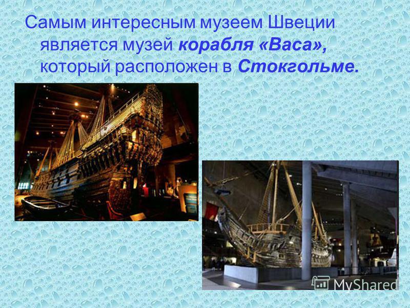 Самым интересным музеем Швеции является музей корабля «Васа», который расположен в Стокгольме.