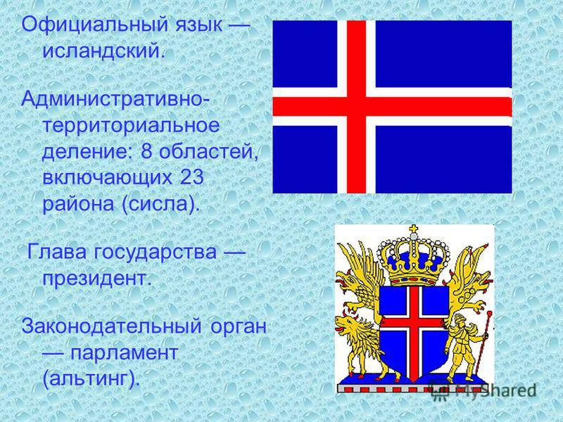 Официальный язык исландский. Административно- территориальное деление: 8 областей, включающих 23 района (числа). Глава государства президент. Законодательный орган парламент (альтинг).