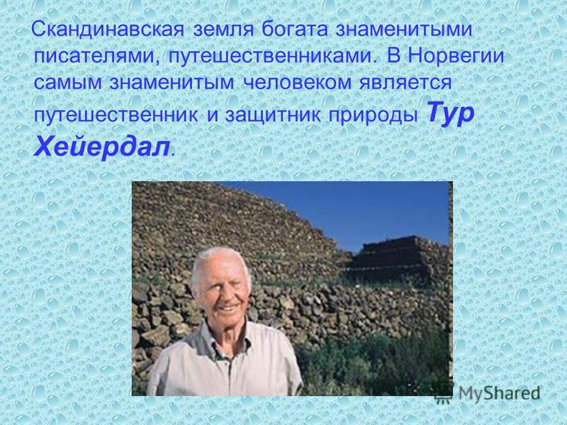 Скандинавская земля богата знаменитыми писателями, путешественниками. В Норвегии самым знаменитым человеком является путешественник и защитник природы Тур Хейердал.