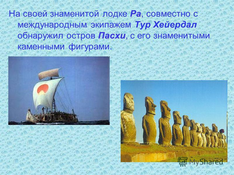 Ра Пасхи На своей знаменитой лодке Ра, совместно с международным экипажем Тур Хейердал обнаружил остров Пасхи, с его знаменитыми каменными фигурами.