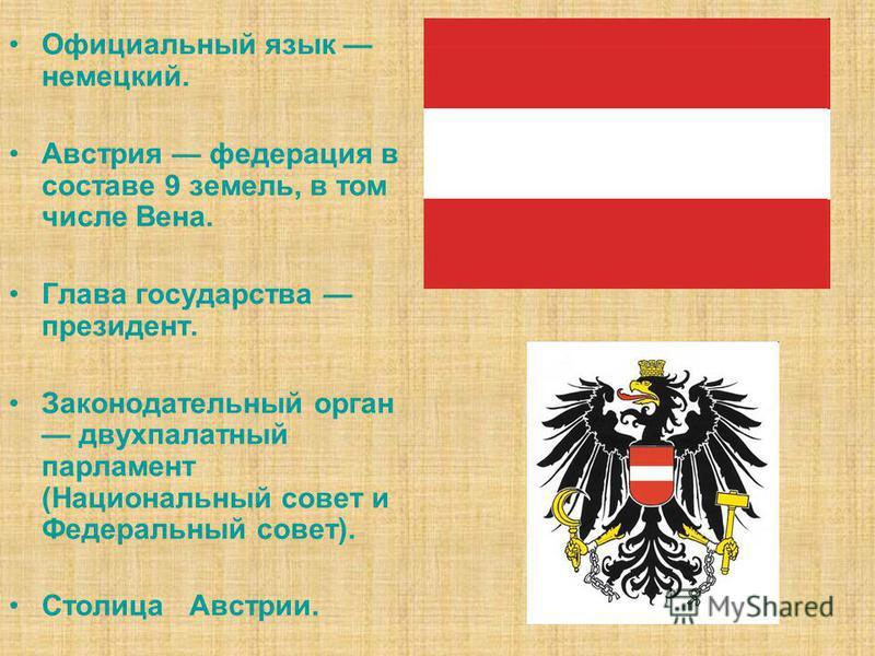 Официальный язык немецкий. Австрия федерация в составе 9 земель, в том числе Вена. Глава государства президент. Законодательный орган двухпалатный парламент (Национальный совет и Федеральный совет). Столица Австрии.