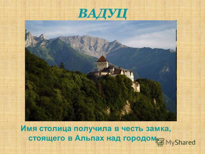 ВАДУЦ Имя столица получила в честь замка, стоящего в Альпах над городом.