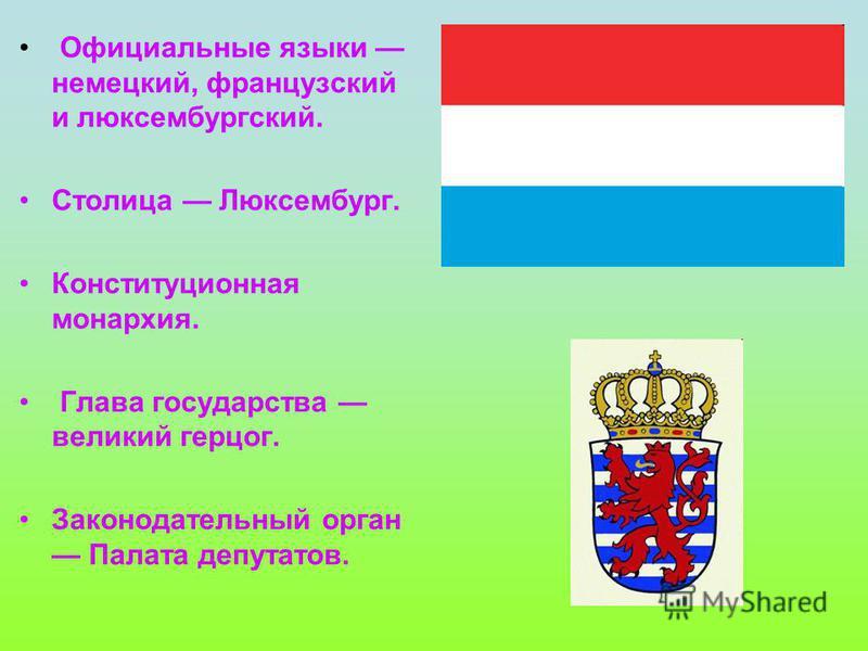 Официальные языки немецкий, французский и люксембургский. Столица Люксембург. Конституционная монархия. Глава государства великий герцог. Законодательный орган Палата депутатов.