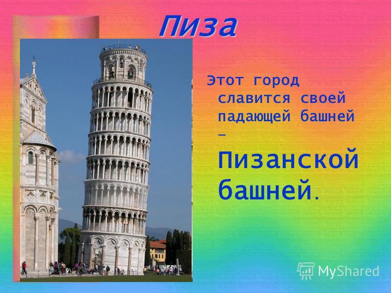 Пиза Этот город славится своей падающей башней – Пизанской башней.