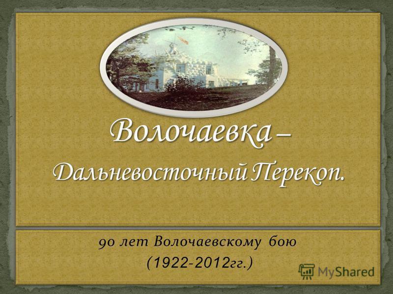 90 лет Волочаевскому бою ( 1922 - 2012 гг.) 90 лет Волочаевскому бою ( 1922 - 2012 гг.)