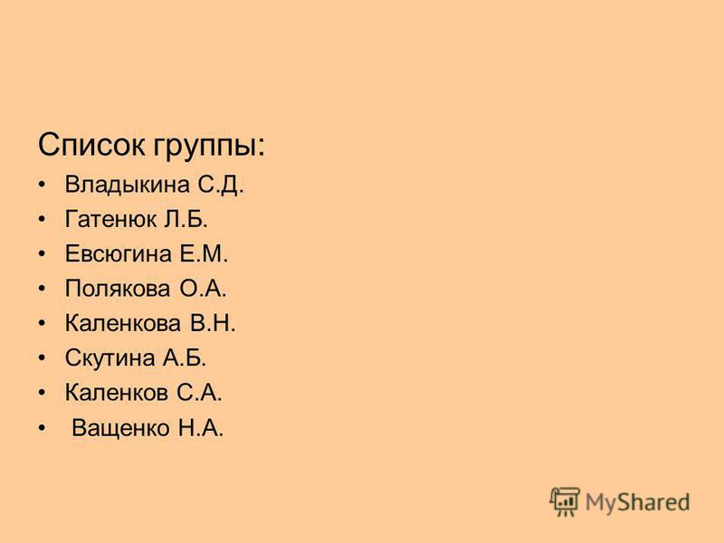 Список группы: Владыкина С.Д. Гатенюк Л.Б. Евсюгина Е.М. Полякова О.А. Каленкова В.Н. Скутина А.Б. Каленков С.А. Ващенко Н.А.