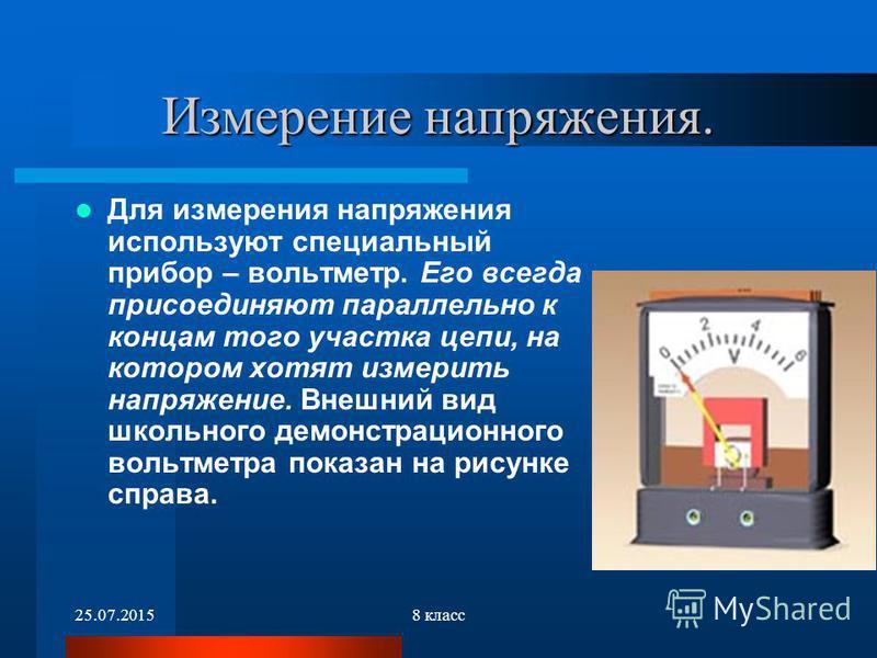 25.07.20158 класс Измерение напряжения. Для измерения напряжения используют специальный прибор – вольтметр. Его всегда присоединяют параллельно к концам того участка цепи, на котором хотят измерить напряжение. Внешний вид школьного демонстрационного