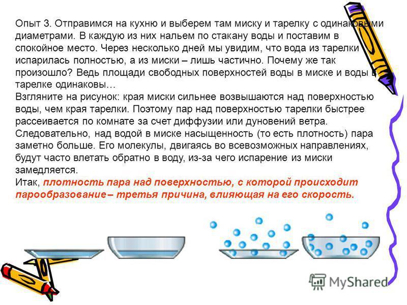 Опыт 3. Отправимся на кухню и выберем там миску и тарелку с одинаковыми диаметрами. В каждую из них нальем по стакану воды и поставим в спокойное место. Через несколько дней мы увидим, что вода из тарелки испарилась полностью, а из миски – лишь части