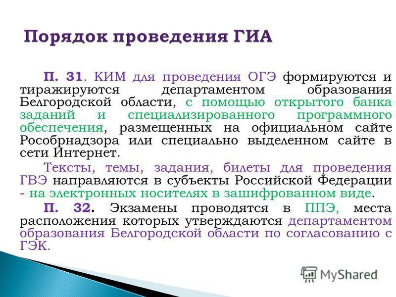 П. 31. КИМ для проведения ОГЭ формируются и тиражируются департаментом образования Белгородской области, с помощью открытого банка заданий и специализированного программного обеспечения, размещенных на официальном сайте Рособрнадзора или специально в