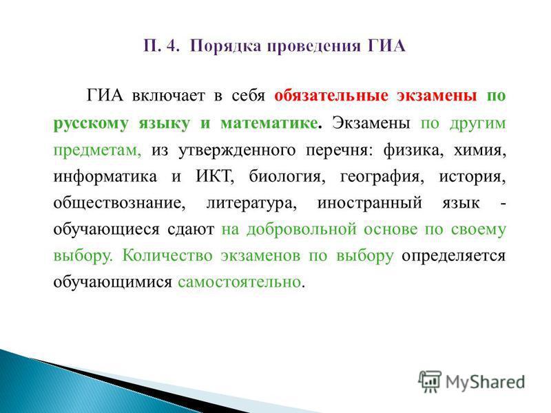 ГИА включает в себя обязательные экзамены по русскому языку и математике. Экзамены по другим предметам, из утвержденного перечня: физика, химия, информатика и ИКТ, биология, география, история, обществознание, литература, иностранный язык - обучающие