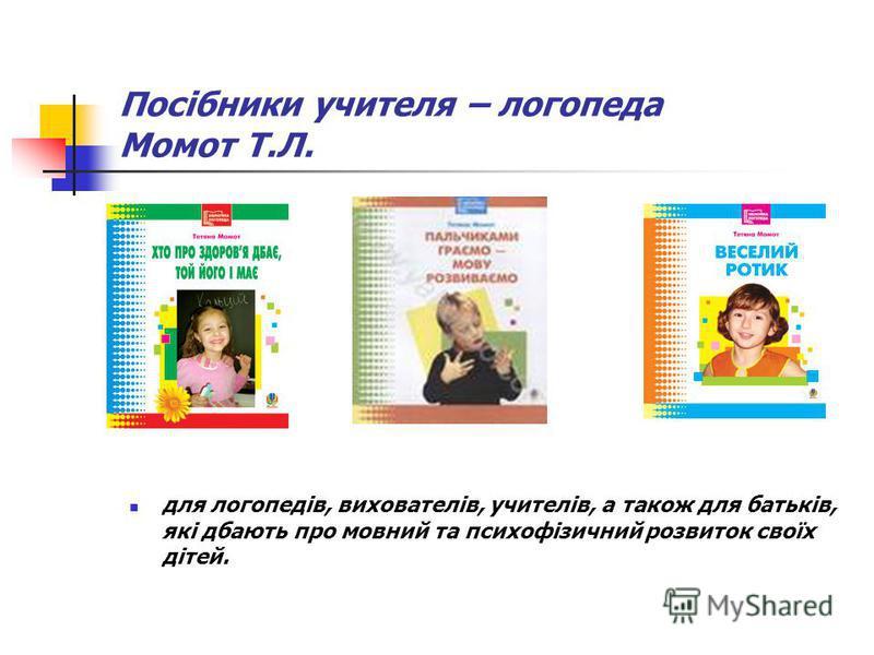 Посібники учителя – логопеда Момот Т.Л. для логопедів, вихователів, учителів, а також для батьків, які дбають про мовний та психофізичний розвиток своїх дітей.
