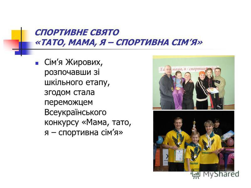 СПОРТИВНЕ СВЯТО «ТАТО, МАМА, Я – СПОРТИВНА СІМЯ» Сімя Жирових, розпочавши зі шкільного етапу, згодом стала переможцем Всеукраїнського конкурсу «Мама, тато, я – спортивна сімя»