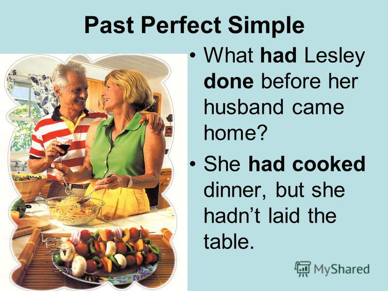Past Perfect Simple What had Lesley done before her husband came home? She had cooked dinner, but she hadnt laid the table.