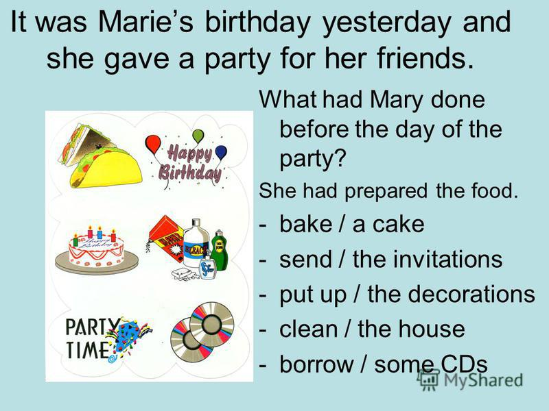 It was Maries birthday yesterday and she gave a party for her friends. What had Mary done before the day of the party? She had prepared the food. -bake / a cake -send / the invitations -put up / the decorations -clean / the house -borrow / some CDs