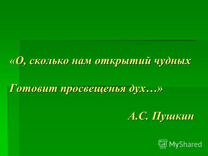 «О, сколько нам открытий чудных Готовит просвещенья дух…» А.С. Пушкин