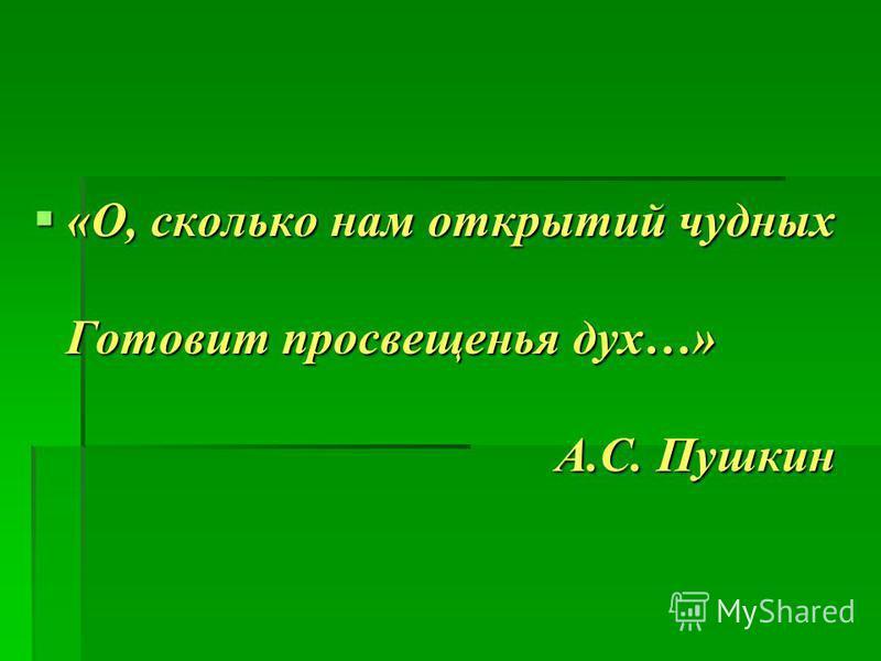 «О, сколько нам открытий чудных Готовит просвещенья дух…» А.С. Пушкин «О, сколько нам открытий чудных Готовит просвещенья дух…» А.С. Пушкин