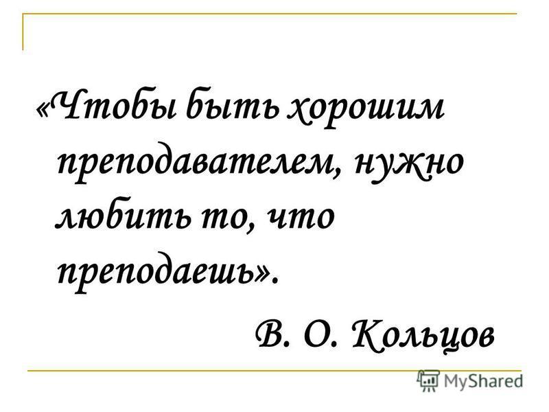 « Чтобы быть хорошим преподавателем, нужно любить то, что преподаешь». В. О. Кольцов
