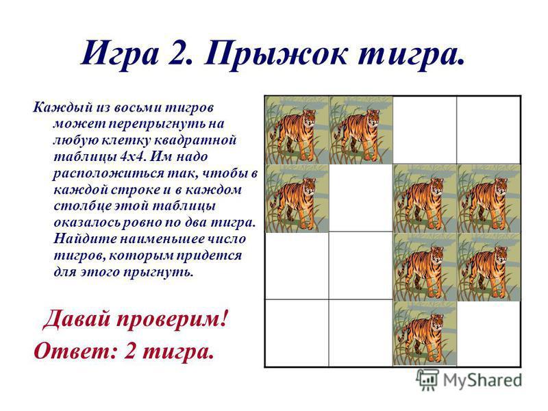 Игра 2. Прыжок тигра. Каждый из восьми тигров может перепрыгнуть на любую клетку квадратной таблицы 4 х 4. Им надо расположиться так, чтобы в каждой строке и в каждом столбце этой таблицы оказалось ровно по два тигра. Найдите наименьшее число тигров,
